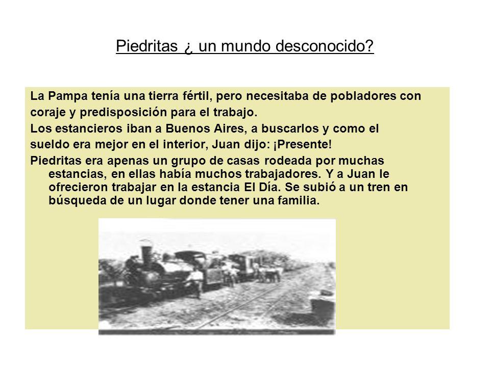 Piedritas ¿ un mundo desconocido? La Pampa tenía una tierra fértil, pero necesitaba de pobladores con coraje y predisposición para el trabajo. Los est