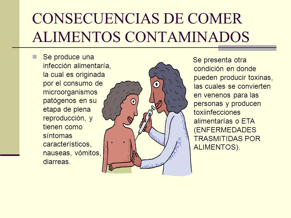 CONSECUENCIAS DE COMER ALIMENTOS CONTAMINADOS Se produce una infección alimentaría, la cual es originada por el consumo de microorganismos patógenos e