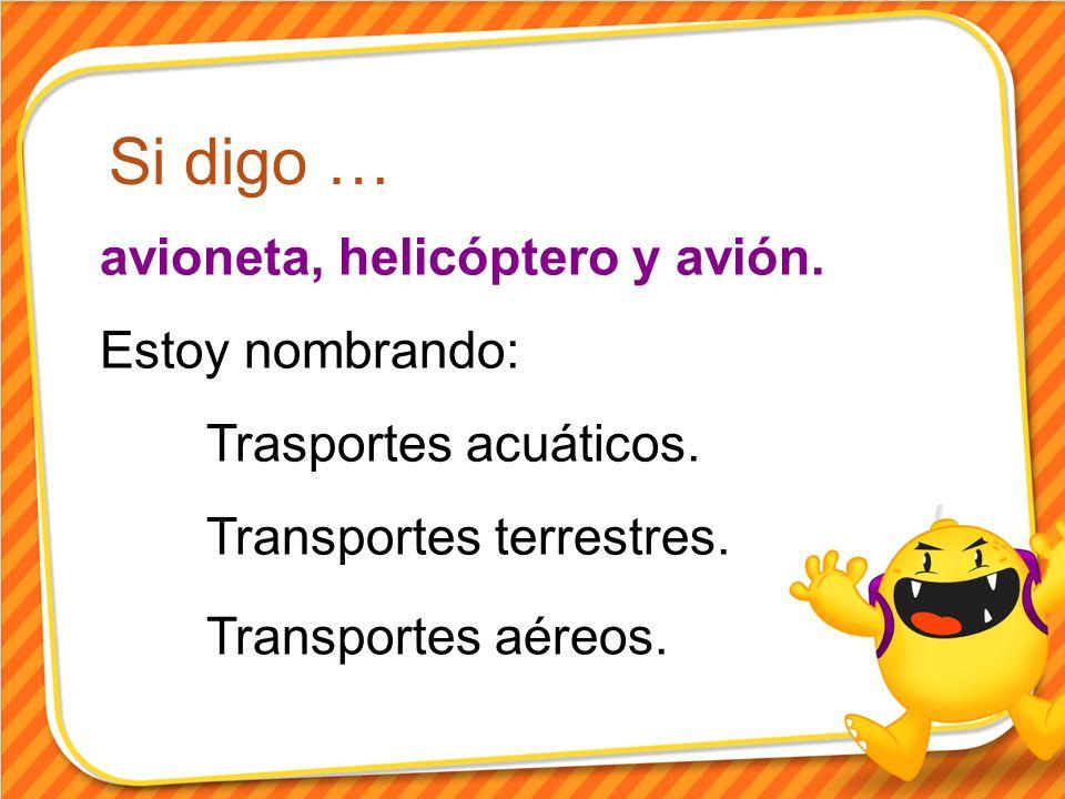 Si digo … avioneta, helicóptero y avión. Estoy nombrando: Trasportes acuáticos. Transportes terrestres. Transportes aéreos.