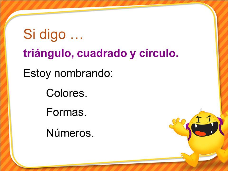 Si digo … triángulo, cuadrado y círculo. Estoy nombrando: Colores. Números. Formas.