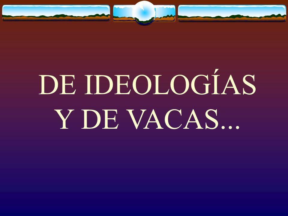 DE IDEOLOGÍAS Y DE VACAS...