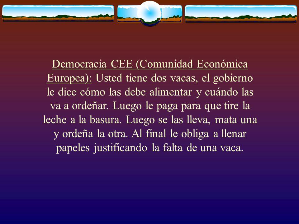 Democracia CEE (Comunidad Económica Europea): Usted tiene dos vacas, el gobierno le dice cómo las debe alimentar y cuándo las va a ordeñar. Luego le p