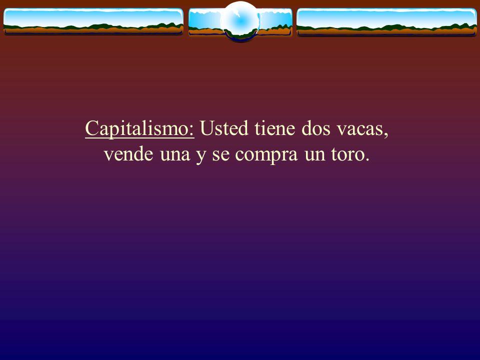 Capitalismo: Usted tiene dos vacas, vende una y se compra un toro.