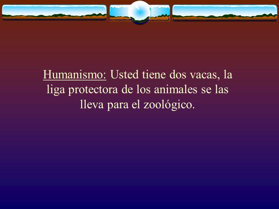 Humanismo: Usted tiene dos vacas, la liga protectora de los animales se las lleva para el zoológico.