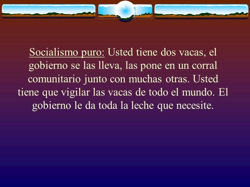 Socialismo puro: Usted tiene dos vacas, el gobierno se las lleva, las pone en un corral comunitario junto con muchas otras. Usted tiene que vigilar la