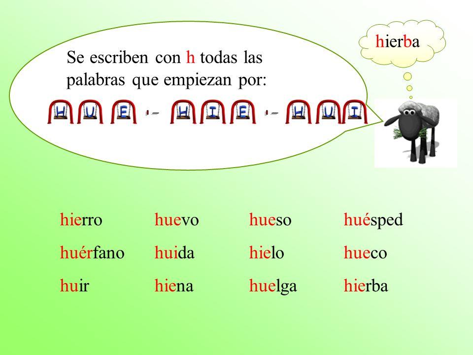 Se escriben con h todas las palabras que empiezan por: hierrohuevohuesohuésped huérfano huidahielo hueco huirhienahuelga hierba hierba