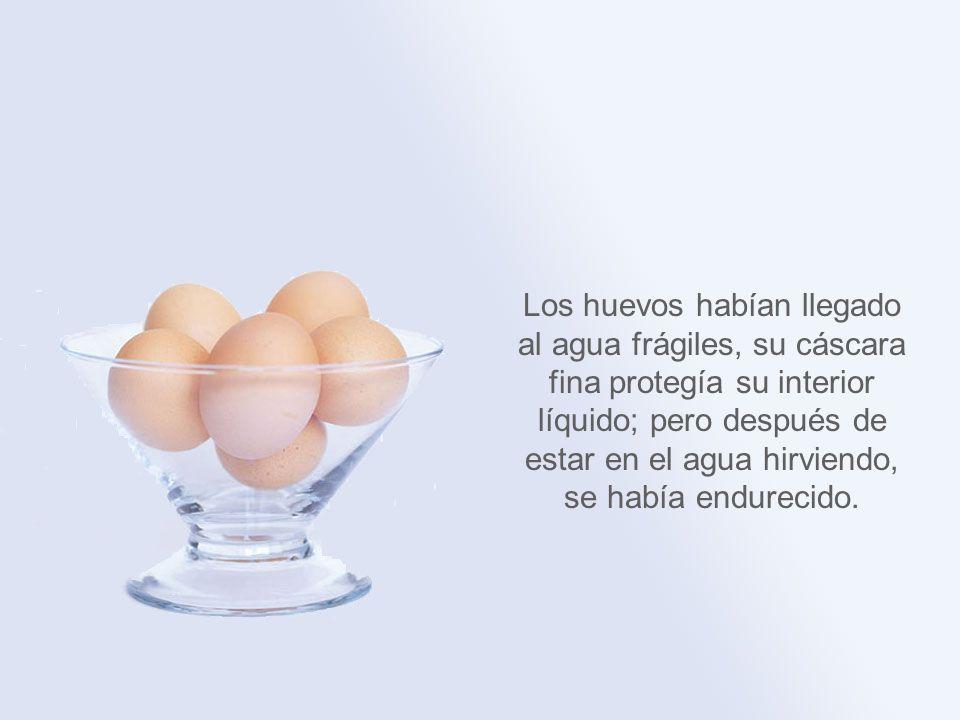 Los huevos habían llegado al agua frágiles, su cáscara fina protegía su interior líquido; pero después de estar en el agua hirviendo, se había endurecido.