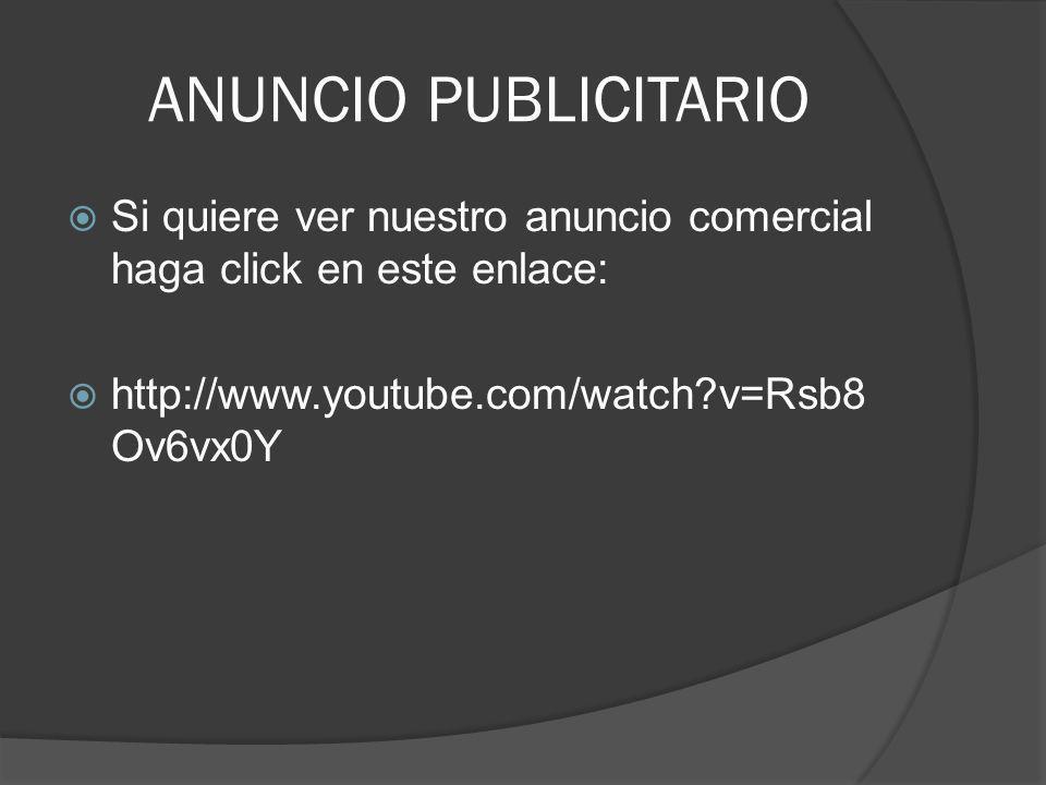 ANUNCIO PUBLICITARIO Si quiere ver nuestro anuncio comercial haga click en este enlace: http://www.youtube.com/watch?v=Rsb8 Ov6vx0Y