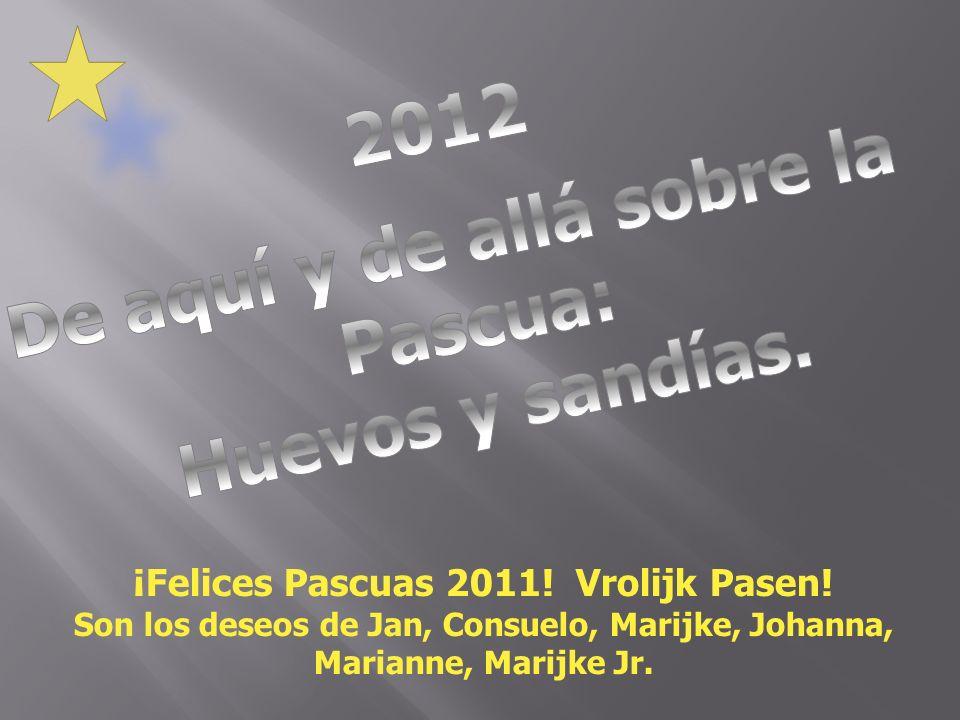 ¡Felices Pascuas 2011! Vrolijk Pasen! Son los deseos de Jan, Consuelo, Marijke, Johanna, Marianne, Marijke Jr.