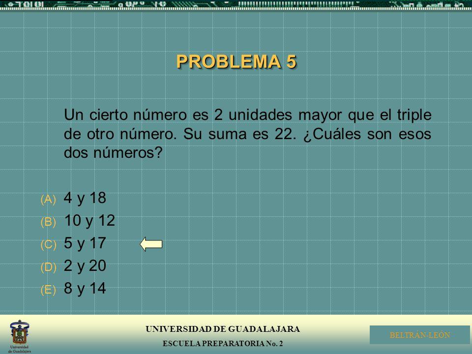 UNIVERSIDAD DE GUADALAJARA ESCUELA PREPARATORIA No. 2 BELTRÁN-LEÓN PROBLEMA 5 Un cierto número es 2 unidades mayor que el triple de otro número. Su su