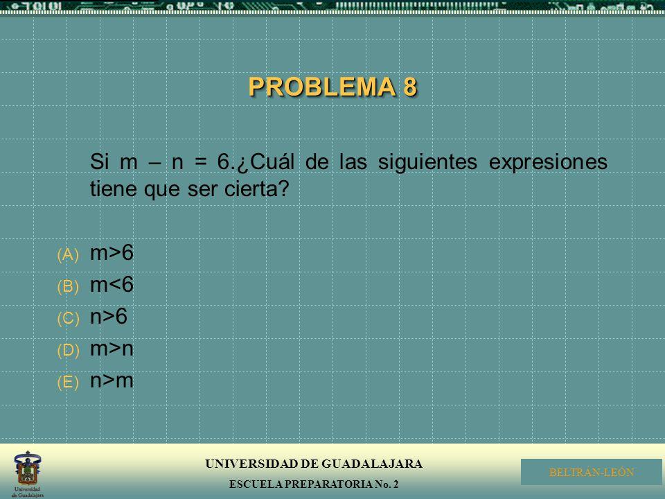 UNIVERSIDAD DE GUADALAJARA ESCUELA PREPARATORIA No. 2 BELTRÁN-LEÓN PROBLEMA 8 Si m – n = 6.¿Cuál de las siguientes expresiones tiene que ser cierta? (