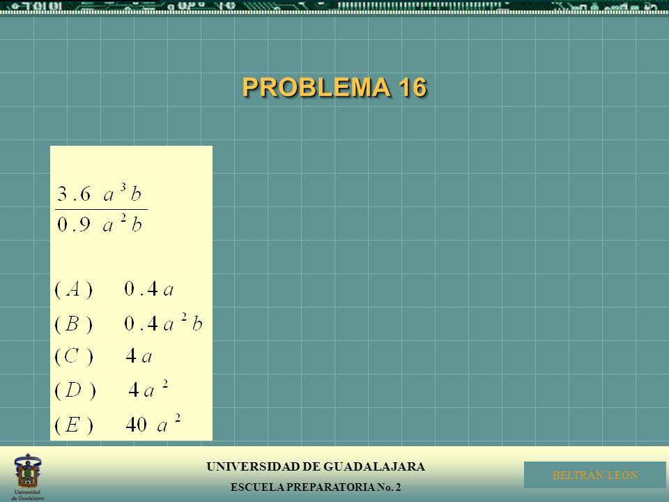 UNIVERSIDAD DE GUADALAJARA ESCUELA PREPARATORIA No. 2 BELTRÁN-LEÓN PROBLEMA 16