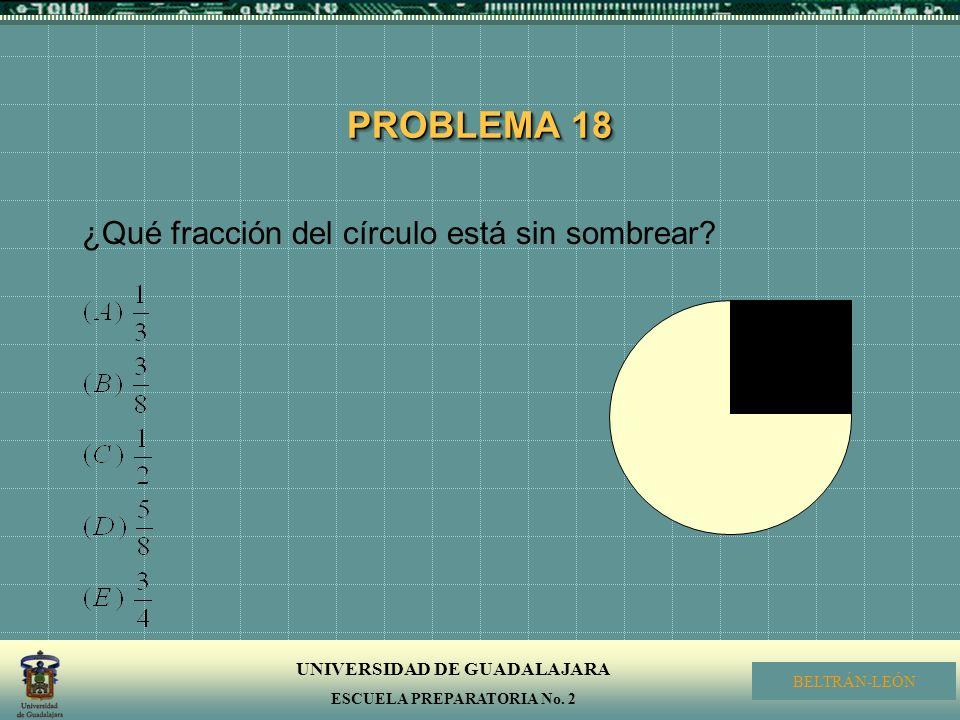 UNIVERSIDAD DE GUADALAJARA ESCUELA PREPARATORIA No. 2 BELTRÁN-LEÓN PROBLEMA 18 ¿Qué fracción del círculo está sin sombrear?