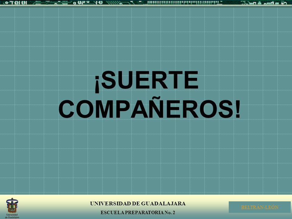 UNIVERSIDAD DE GUADALAJARA ESCUELA PREPARATORIA No. 2 BELTRÁN-LEÓN ¡SUERTE COMPAÑEROS!