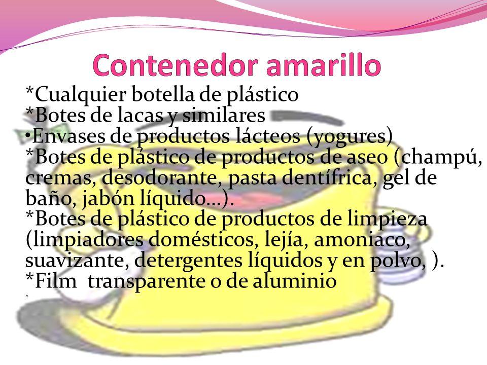 *Cualquier botella de plástico *Botes de lacas y similares Envases de productos lácteos (yogures) *Botes de plástico de productos de aseo (champú, cre