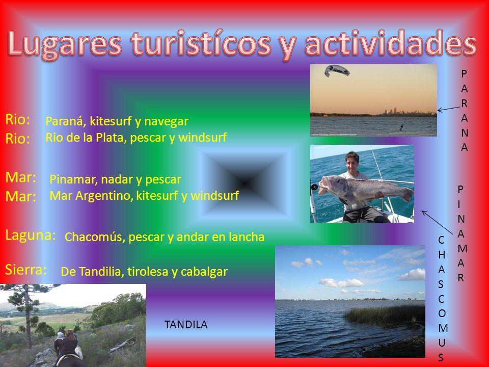 Rio: Mar: Laguna: Sierra: Paraná, kitesurf y navegar Rio de la Plata, pescar y windsurf Pinamar, nadar y pescar Mar Argentino, kitesurf y windsurf Chacomús, pescar y andar en lancha De Tandilia, tirolesa y cabalgar PARANAPARANA PINAMARPINAMAR CHASCOMUSCHASCOMUS TANDILA