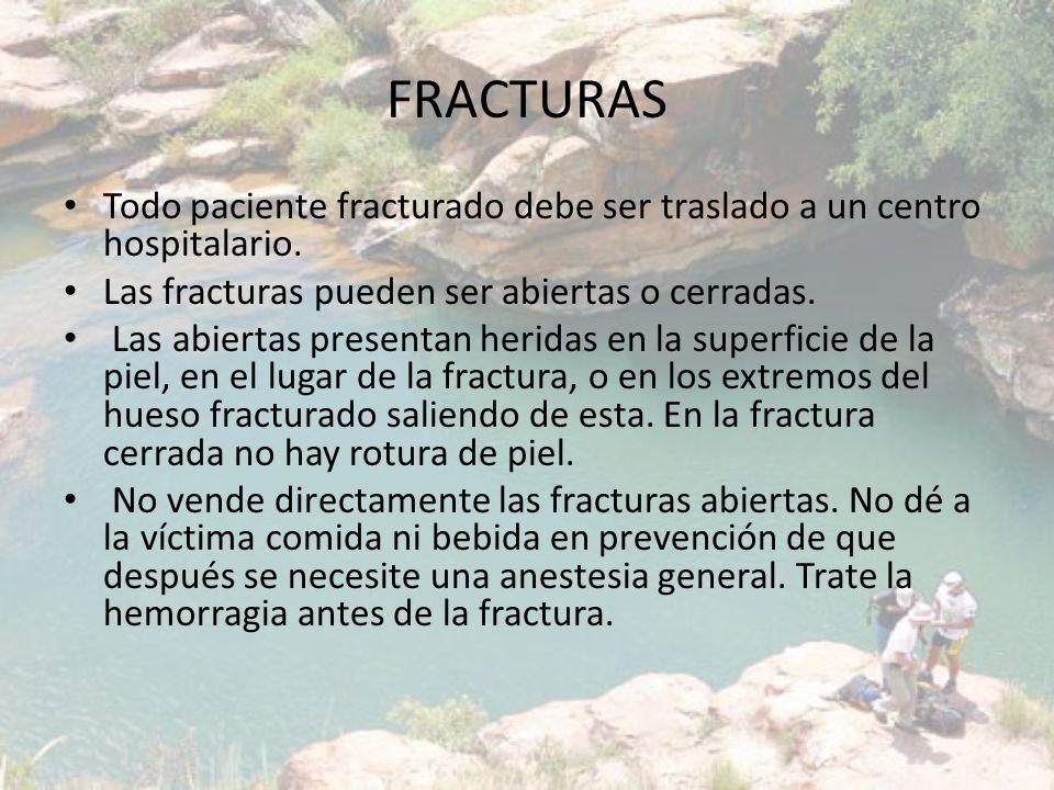 FRACTURAS Todo paciente fracturado debe ser traslado a un centro hospitalario. Las fracturas pueden ser abiertas o cerradas. Las abiertas presentan he