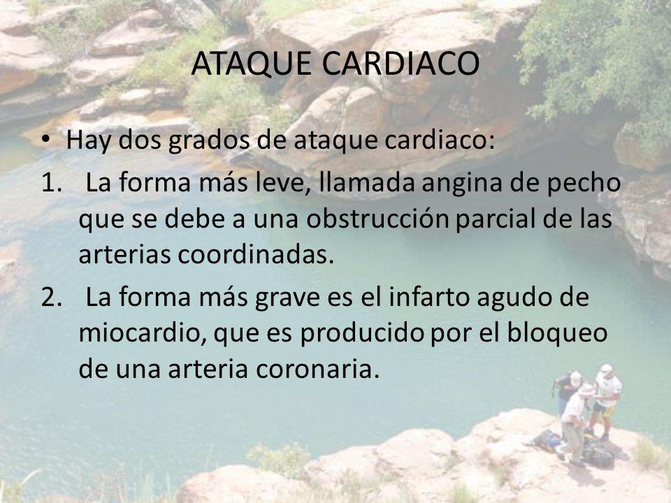 ATAQUE CARDIACO Hay dos grados de ataque cardiaco: 1. La forma más leve, llamada angina de pecho que se debe a una obstrucción parcial de las arterias