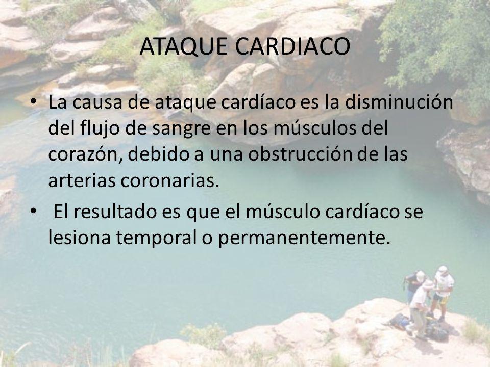 ATAQUE CARDIACO La causa de ataque cardíaco es la disminución del flujo de sangre en los músculos del corazón, debido a una obstrucción de las arteria