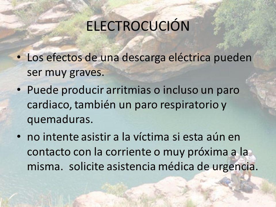 ELECTROCUCIÓN Los efectos de una descarga eléctrica pueden ser muy graves. Puede producir arritmias o incluso un paro cardiaco, también un paro respir