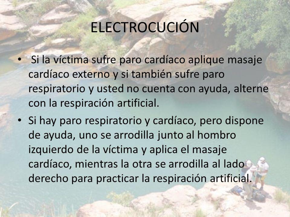 ELECTROCUCIÓN Si la víctima sufre paro cardíaco aplique masaje cardíaco externo y si también sufre paro respiratorio y usted no cuenta con ayuda, alte