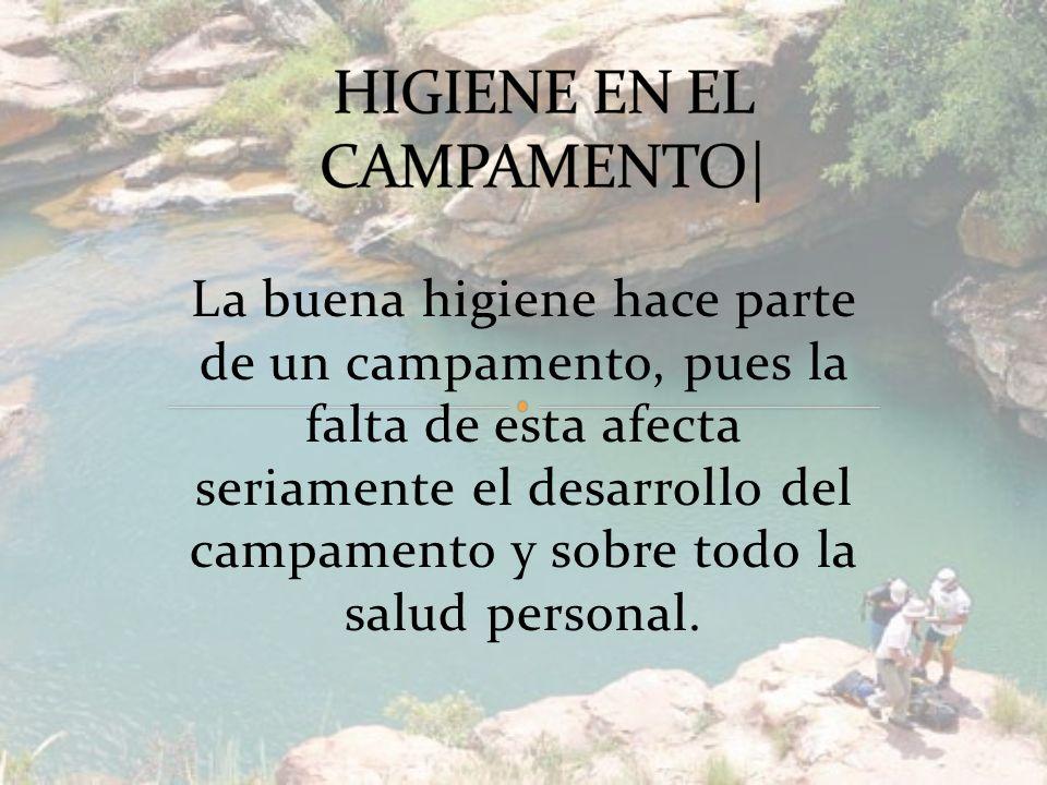 La buena higiene hace parte de un campamento, pues la falta de esta afecta seriamente el desarrollo del campamento y sobre todo la salud personal.