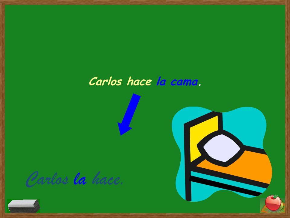Carlos hace la cama. Carlos la hace.