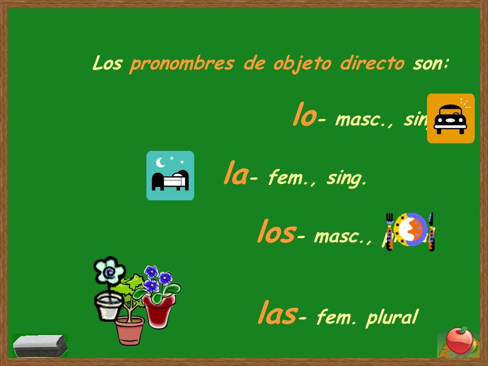 Los pronombres de objeto directo son: lo - masc., sing. la - fem., sing. los - masc., plural las - fem. plural