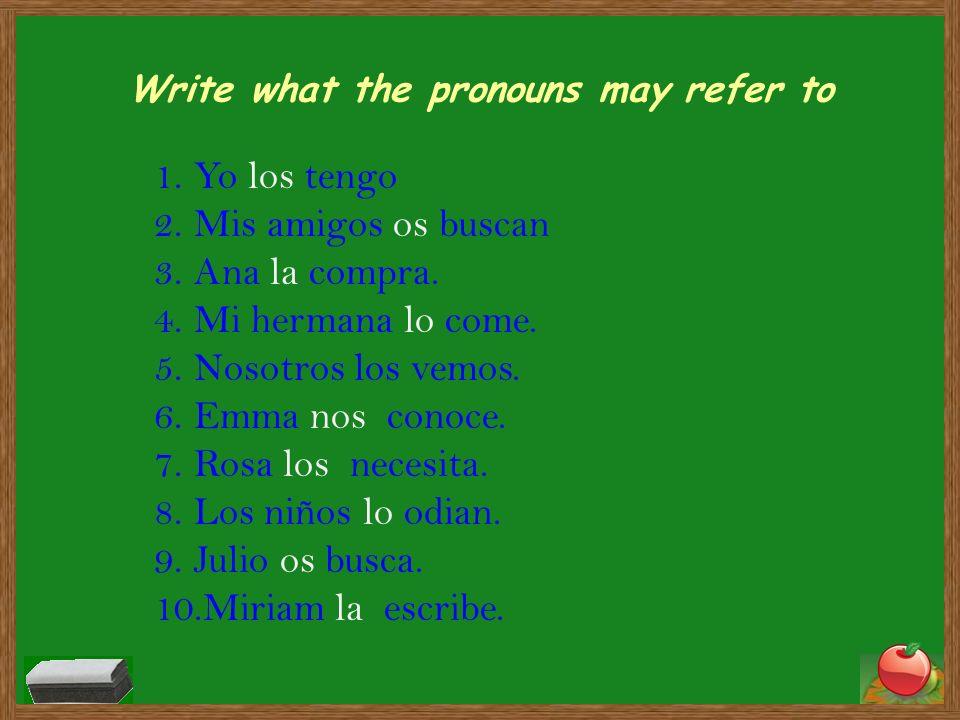 Write what the pronouns may refer to 1.Yo los tengo 2.Mis amigos os buscan 3.Ana la compra. 4.Mi hermana lo come. 5.Nosotros los vemos. 6.Emma nos con