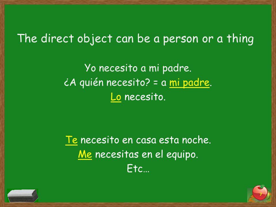 The direct object can be a person or a thing Yo necesito a mi padre. ¿A quién necesito? = a mi padre. Lo necesito. Te necesito en casa esta noche. Me