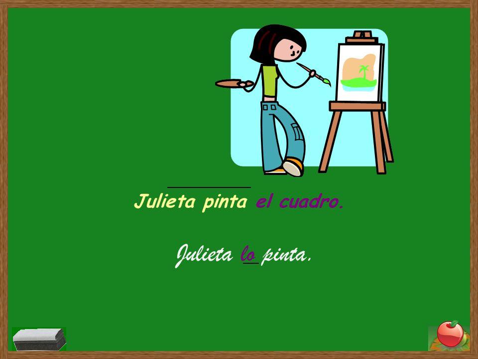 El cuadro es sustituido por el pronombre de objeto directo lo. Julieta pinta el cuadro. Julieta lo pinta.