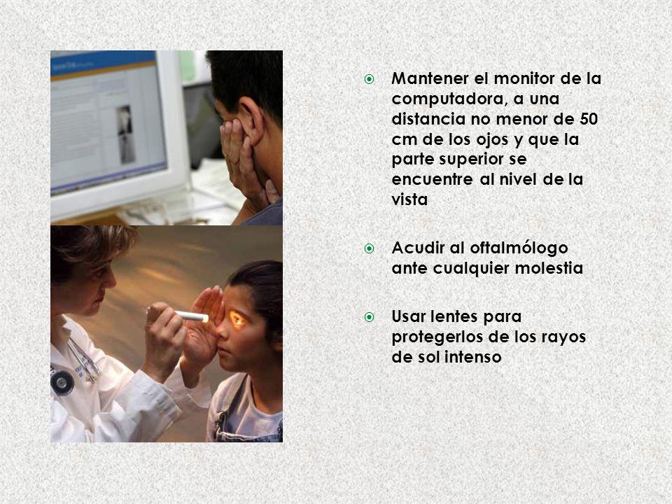 Mantener el monitor de la computadora, a una distancia no menor de 50 cm de los ojos y que la parte superior se encuentre al nivel de la vista Acudir al oftalmólogo ante cualquier molestia Usar lentes para protegerlos de los rayos de sol intenso