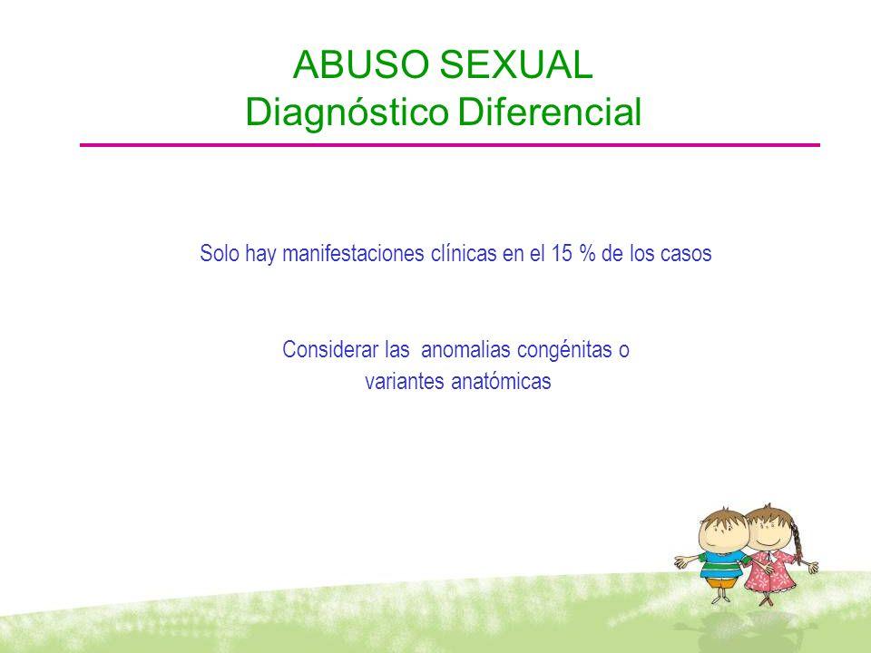 Solo hay manifestaciones clínicas en el 15 % de los casos Considerar las anomalias congénitas o variantes anatómicas ABUSO SEXUAL Diagnóstico Diferenc