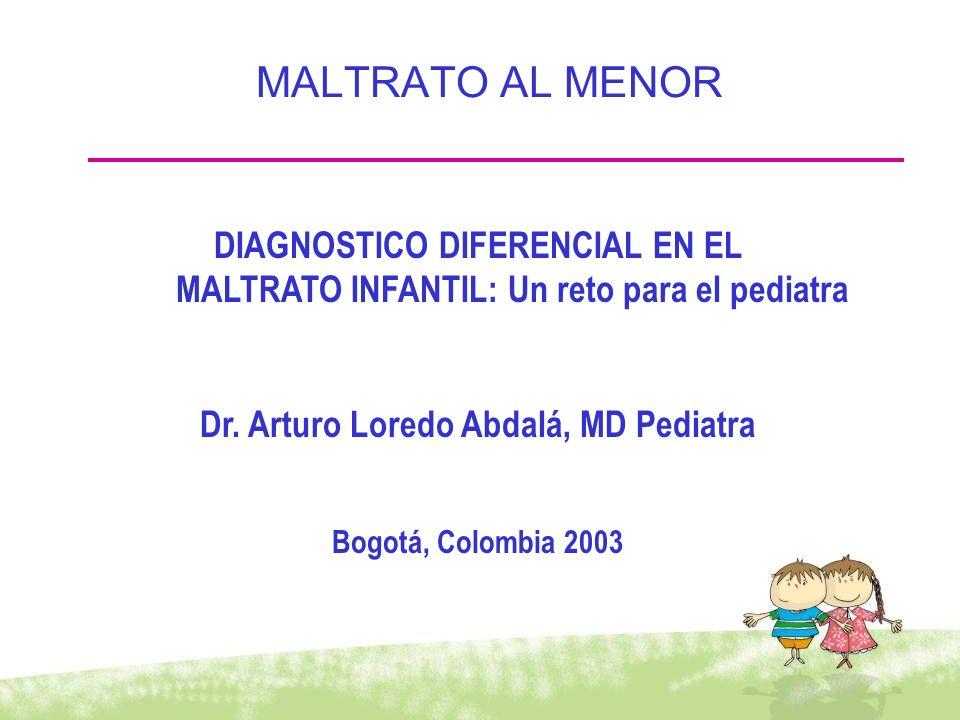 MALTRATO AL MENOR DIAGNOSTICO DIFERENCIAL EN EL MALTRATO INFANTIL: Un reto para el pediatra Dr. Arturo Loredo Abdalá, MD Pediatra Bogotá, Colombia 200