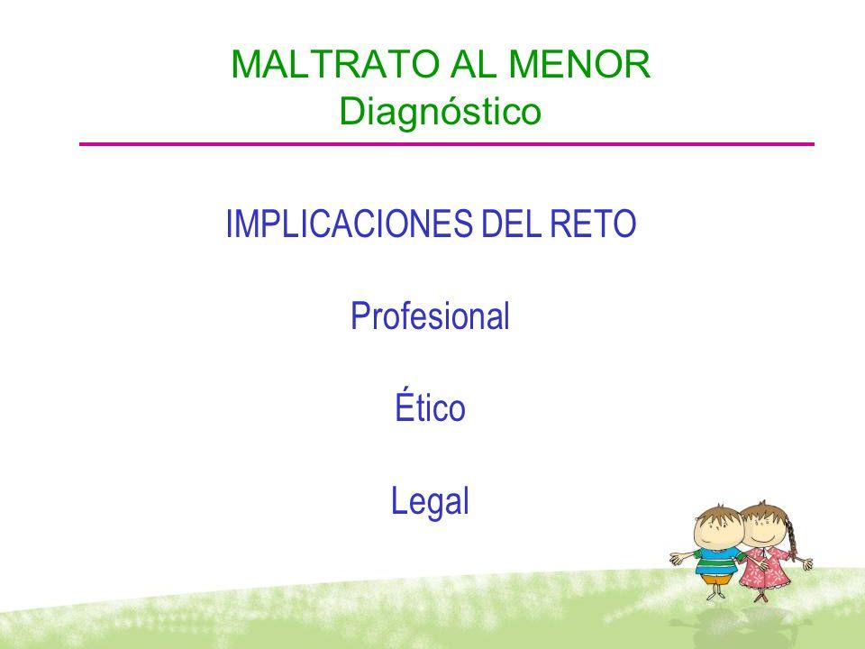 IMPLICACIONES DEL RETO Profesional Ético Legal MALTRATO AL MENOR Diagnóstico