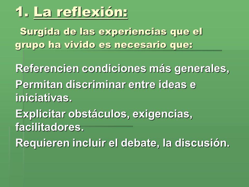 1. La reflexión: Surgida de las experiencias que el grupo ha vivido es necesario que: Referencien condiciones más generales, Permitan discriminar entr