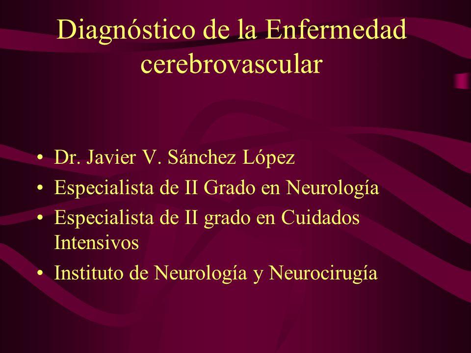 Diagnóstico de la Enfermedad cerebrovascular Dr. Javier V. Sánchez López Especialista de II Grado en Neurología Especialista de II grado en Cuidados I