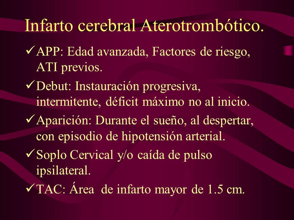 Infarto cerebral Aterotrombótico. APP: Edad avanzada, Factores de riesgo, ATI previos. Debut: Instauración progresiva, intermitente, déficit máximo no