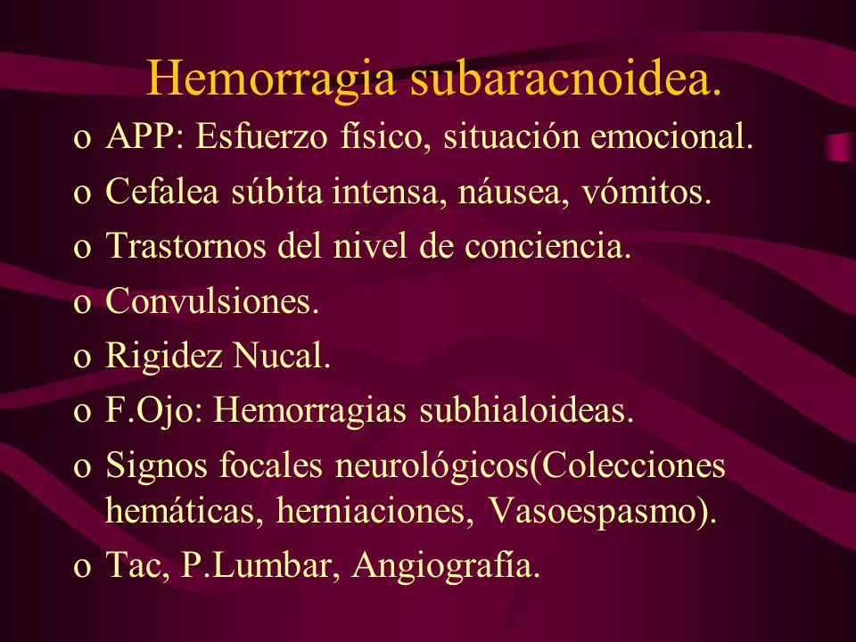 Hemorragia subaracnoidea. oAPP: Esfuerzo físico, situación emocional. oCefalea súbita intensa, náusea, vómitos. oTrastornos del nivel de conciencia. o