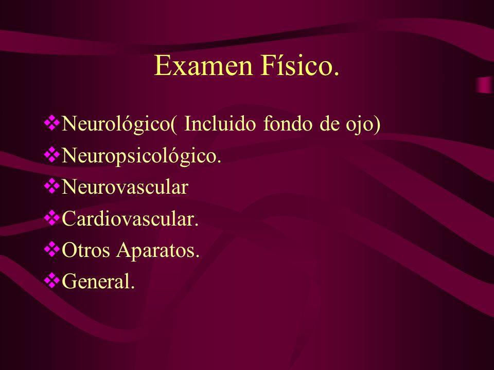 Examen Físico. Neurológico( Incluido fondo de ojo) Neuropsicológico. Neurovascular Cardiovascular. Otros Aparatos. General.