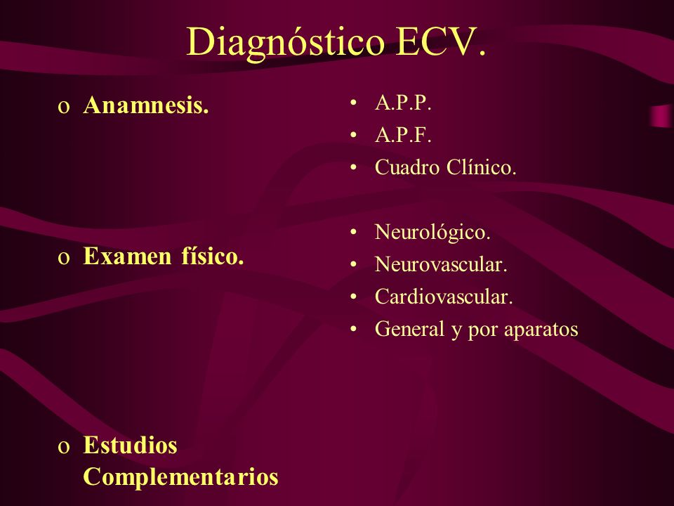 Diagnóstico ECV. oAnamnesis. oExamen físico. oEstudios Complementarios A.P.P. A.P.F. Cuadro Clínico. Neurológico. Neurovascular. Cardiovascular. Gener