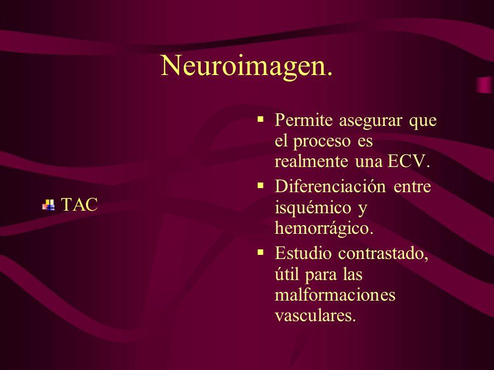 Neuroimagen. TAC Permite asegurar que el proceso es realmente una ECV. Diferenciación entre isquémico y hemorrágico. Estudio contrastado, útil para la