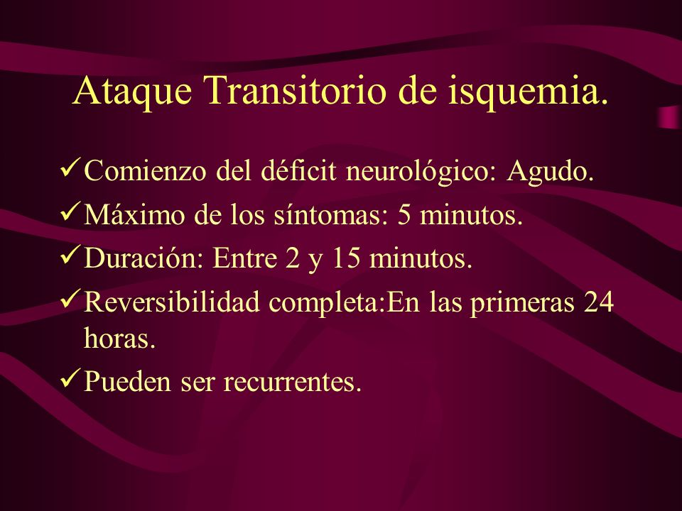 Ataque Transitorio de isquemia. Comienzo del déficit neurológico: Agudo. Máximo de los síntomas: 5 minutos. Duración: Entre 2 y 15 minutos. Reversibil