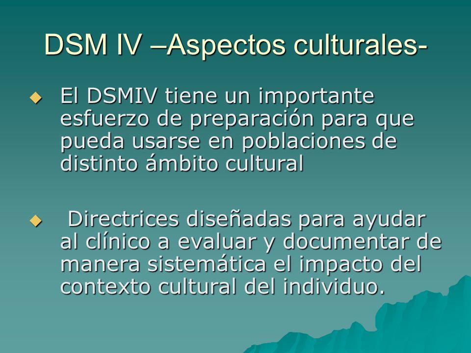 DSM IV –Aspectos culturales- El DSMIV tiene un importante esfuerzo de preparación para que pueda usarse en poblaciones de distinto ámbito cultural El