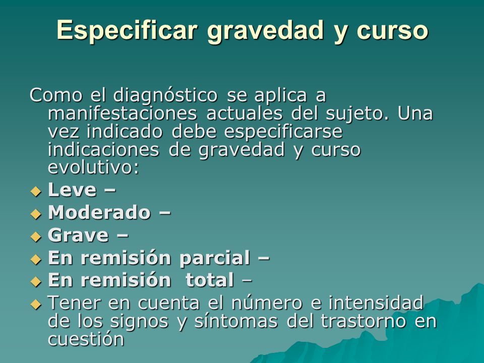 Especificar gravedad y curso Como el diagnóstico se aplica a manifestaciones actuales del sujeto. Una vez indicado debe especificarse indicaciones de