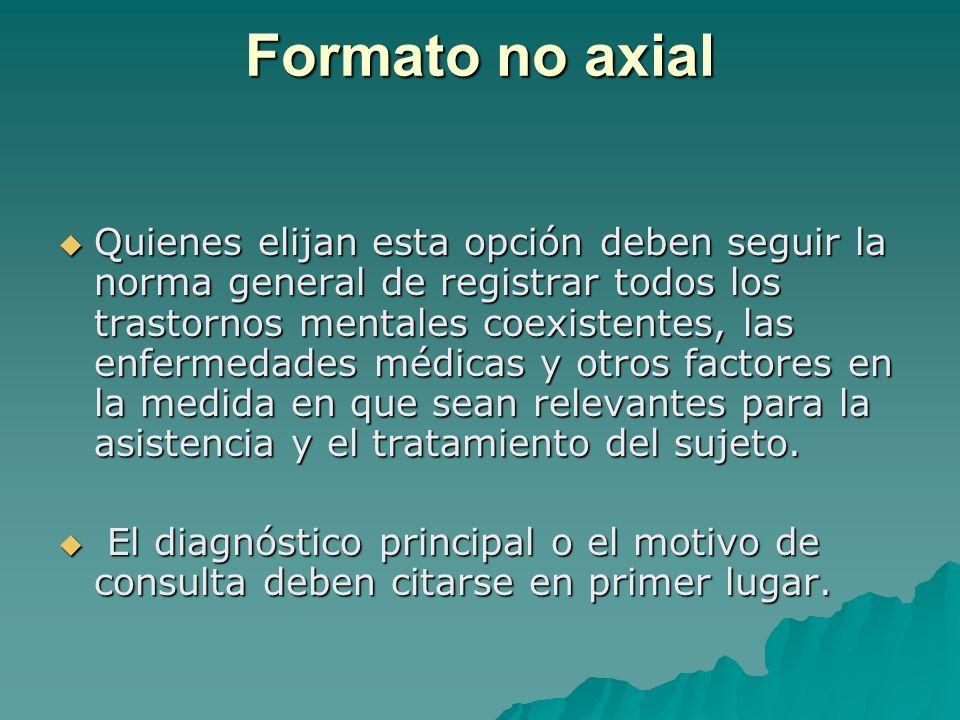 Formato no axial Quienes elijan esta opción deben seguir la norma general de registrar todos los trastornos mentales coexistentes, las enfermedades mé
