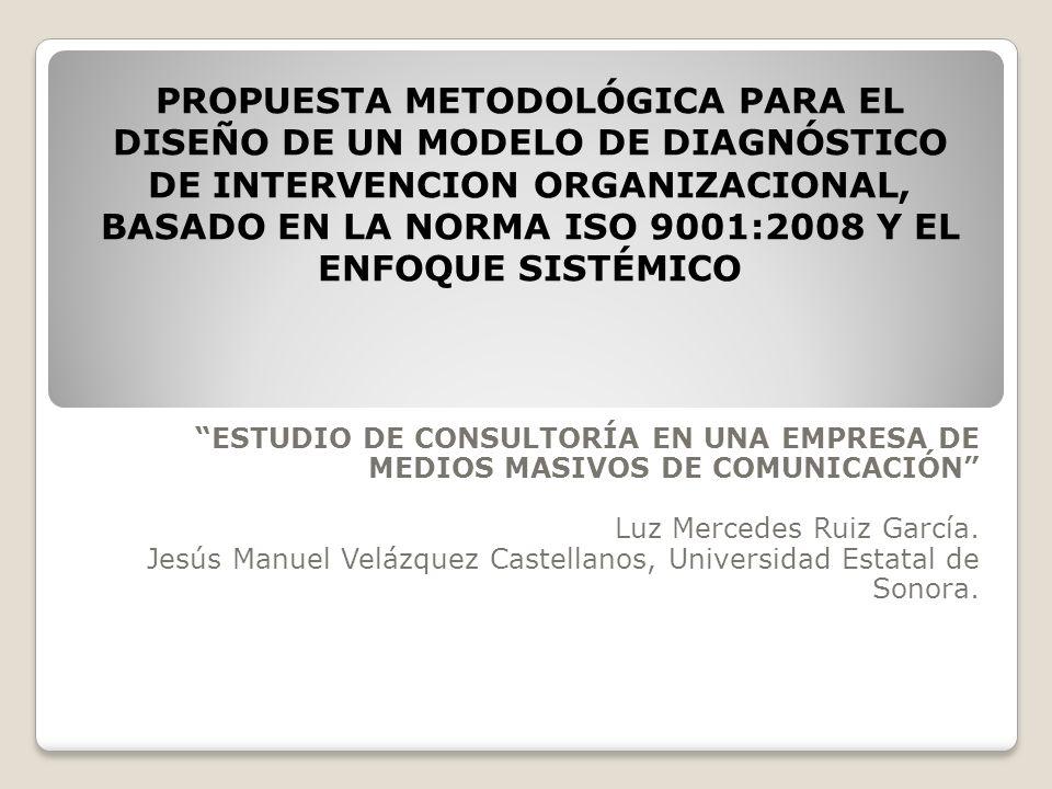 PROPUESTA METODOLÓGICA PARA EL DISEÑO DE UN MODELO DE DIAGNÓSTICO DE INTERVENCION ORGANIZACIONAL, BASADO EN LA NORMA ISO 9001:2008 Y EL ENFOQUE SISTÉMICO ESTUDIO DE CONSULTORÍA EN UNA EMPRESA DE MEDIOS MASIVOS DE COMUNICACIÓN Luz Mercedes Ruiz García.