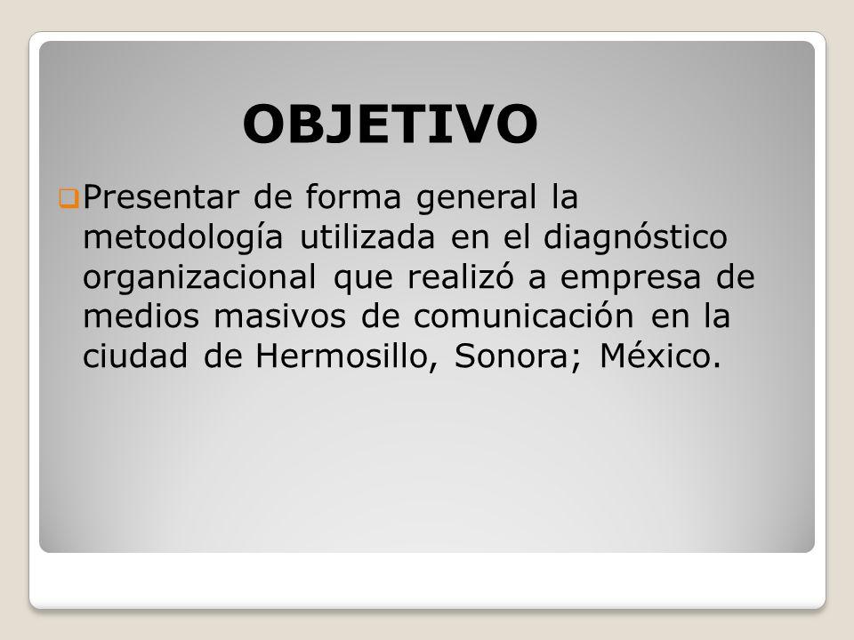 Presentar de forma general la metodología utilizada en el diagnóstico organizacional que realizó a empresa de medios masivos de comunicación en la ciudad de Hermosillo, Sonora; México.