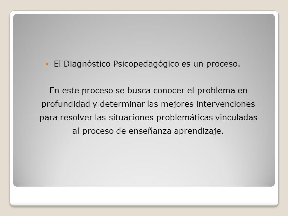 El Diagnóstico Psicopedagógico es un proceso. En este proceso se busca conocer el problema en profundidad y determinar las mejores intervenciones para