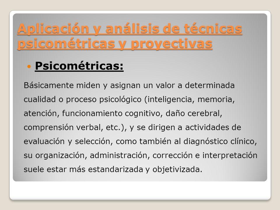 Aplicación y análisis de técnicas psicométricas y proyectivas Psicométricas: Básicamente miden y asignan un valor a determinada cualidad o proceso psi